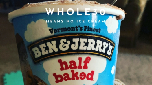 whole30 means no ice cream ben and jerrys half baked